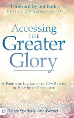 Accessing the Greater Glory: A Prophetic Invitation to New Realms of Holy Spirit Encounter  -     By: Larry Sparks, Ana Werner