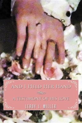 And I Held Her Hand: A Testimony of His Love  -     By: Leroy L. Miller