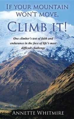 If Your Mountain Won't Move, Climb It!: One Climber's Test of Faith and Endurance in the Face of Life's Most Difficult Challenge  -     By: Annette Whitmire