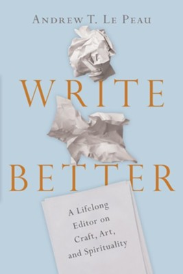 Write Better: A Lifelong Editor on Craft, Art, and Spirituality  -     By: Andrew T. LePeau