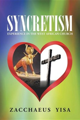 Syncretism: Experience in the West African Church  -     By: Zacchaeus Yisa