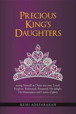 Precious King's Daughters: Seeing Yourself as Christ Sees You: Loved, Forgiven, Redeemed, Treasured, His Delight, His Masterpiece and Crown of Gl  -     By: Kemi Adefarakan