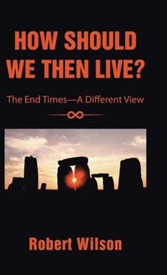 How Should We Then Live?: The End Times-A Different View  -     By: Robert Wilson