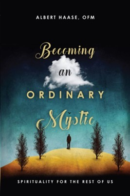 Becoming an Ordinary Mystic: Spirituality for the Rest of Us  -     By: Albert Haase OFM