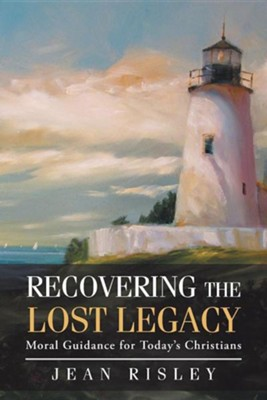 Recovering the Lost Legacy: Moral Guidance for Today's Christians  -     By: Jean Risley