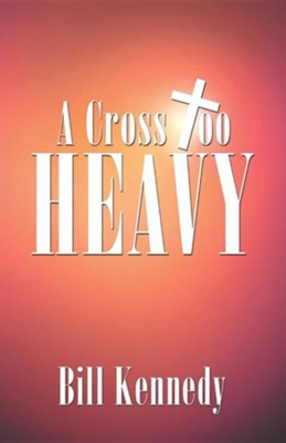 A Cross Too Heavy  -     By: Bill Kennedy