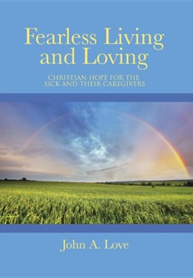 Fearless Living and Loving: Christian Hope for the Sick and Their Caregivers  -     By: John A. Love