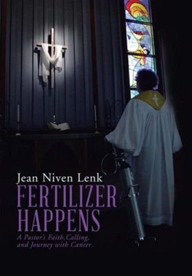 Fertilizer Happens: A Pastor's Faith, Calling, and Journey with Cancer  -     By: Jean Niven Lenk