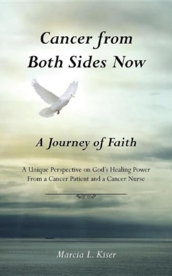 Cancer from Both Sides Now ... a Journey of Faith: A Unique Perspective on God's Healing Power ... from a Cancer Patient and a Cancer Nurse  -     By: Marcia L. Kiser