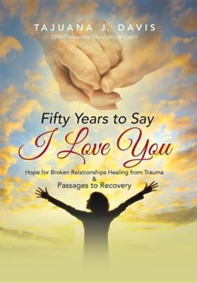 Fifty Years to Say I Love You: Hope for Broken Relationships Healing from Trauma & Passages to Recovery  -     By: Tajuana J. Davis