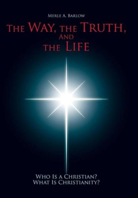 The Way, the Truth, and the Life: Who Is a Christian? What Is Christianity?  -     By: Merle A. Barlow