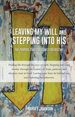 Leaving My Will and Stepping Into His  -     By: Erikka E. Johnson