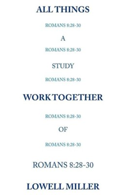 All Things Romans 8: 28-30  -     By: Lowell Miller
