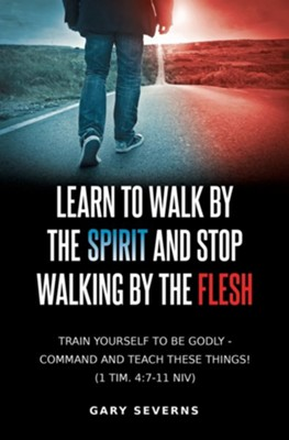 Learn to Walk by the Spirit and Stop Walking by the Flesh  -     By: Gary Severns