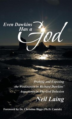 Even Dawkins Has a God: Probing and Exposing the Weaknesses in Richard Dawkins' Arguments in the God Delusion  -     By: Neil Laing