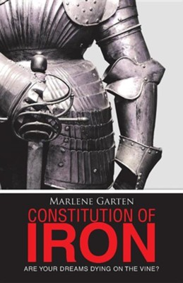 Constitution of Iron: Are Your Dreams Dying on the Vine?  -     By: Marlene Garten
