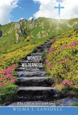 From Wilderness to Wonder: Why I Fell in Love with God.  -     By: Wilma J. Lansdell