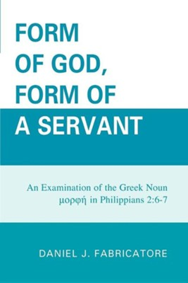 Form of God, Form of a Servant: An Examination of the Greek Noun Morphe in Philippians 2:6-7  -     By: Daniel J. Fabricatore