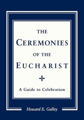 The Ceremonies of the Eucharist: A Guide to Celebration   -     By: Howard E. Galley