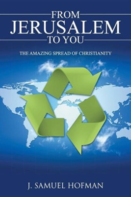 From Jerusalem to You: The Amazing Spread of Christianity  -     By: J. Samuel Hofman