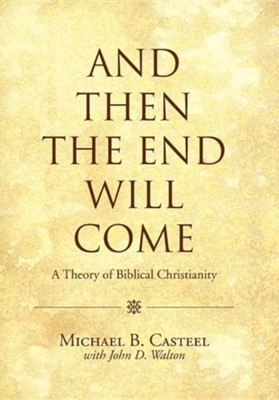 And Then the End Will Come: A Theory of Biblical Christianity  -     By: Michael B. Casteel, John D. Walton