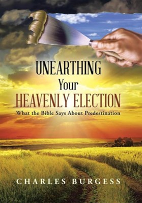 Unearthing Your Heavenly Election: What the Bible Says about Predestination  -     By: Charles Burgess