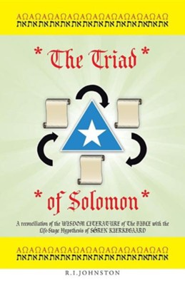 The Triad of Solomon: A Reconciliation of the Wisdom Literature of the Bible with the Life-Stage Hypothesis of S Ren Kierkegaard  -     By: R.I. Johnston