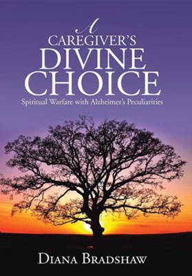 A Caregiver's Divine Choice: Spiritual Warfare with Alzheimer's Peculiarities  -     By: Diana Bradshaw