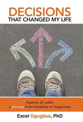 Decisions That Changed My Life: Against All Odds: A Journey from Hardship to Happiness  -     By: Excel Ogugbue