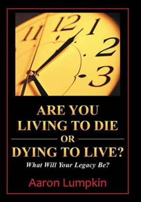 Are You Living to Die or Dying to Live?: What Will Your Legacy Be?  -     By: Aaron Lumpkin