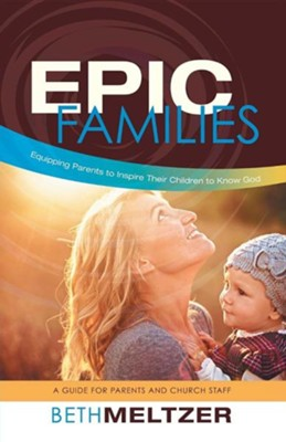 Epic Families, Equipping Parents to Inspire Their Children to Know God: A Guide for Parents and Church Staff  -     By: Beth Meltzer