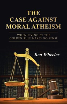 The Case Against Moral Atheism: When Living by the Golden Rule Makes No Sense  -     By: Ken Wheeler