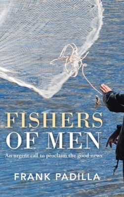 Fishers of Men: An Urgent Call to Proclaim the Good News  -     By: Frank Padilla