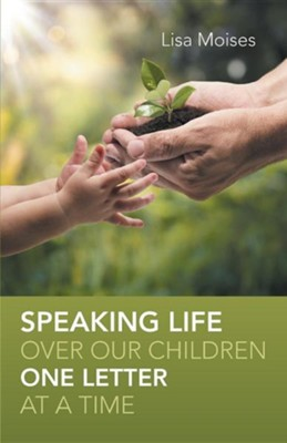 Speaking Life Over Our Children One Letter at a Time  -     By: Lisa Moises