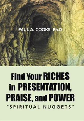 Find Your Riches in Presentation, Praise, and Power: Spiritual Nuggets  -     By: Paul A. Cooks