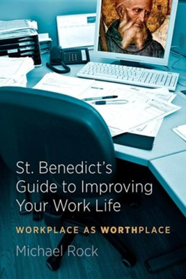 St. Benedict's Guide to Improving Your Work Life: Workplace as Worthplace  -     By: Michael Rock