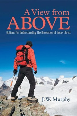 A View from Above: Options for Understanding the Revelation of Jesus Christ  -     By: J.W. Murphy