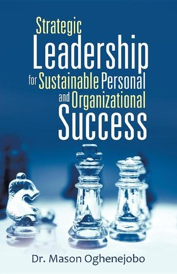 Strategic Leadership for Sustainable Personal and Organizational Success  -     By: Mason Oghenejobo