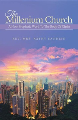 The Millenium Church: A Now Prophetic Word to the Body of Christ  -     By: Rev. Mrs. Kathy Sandlin
