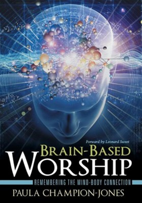 Brain-Based Worship: Remembering the Mind-Body Connection  -     By: Paula Champion-Jones