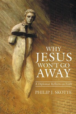 Why Jesus Won't Go Away: A Diplomat Reflects on Faith  -     By: Philip J. Skotte