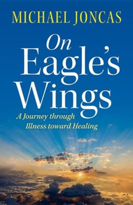 On Eagle's Wings: A Journey Through Illness Toward Healing  -     By: Michael Joncas