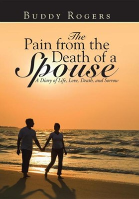 The Pain from the Death of a Spouse: A Diary of Life, Love, Death, and Sorrow  -     By: Buddy Rogers