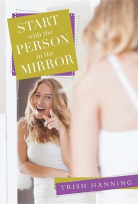Start with the Person in the Mirror  -     By: Trish Hanning
