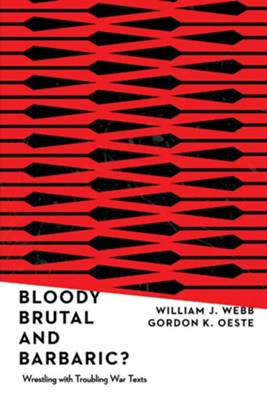 Bloody, Brutal, and Barbaric?: Wrestling with Troubling War Texts  -     By: William J. Webb, Gordan K. Oeste