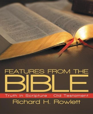 Features from the Bible: Truth in Scripture - Old Testament  -     By: Richard H. Rowlett