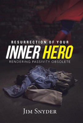 Resurrection of Your Inner Hero: Rendering Passivity Obsolete  -     By: Jim Snyder