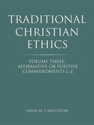 Traditional Christian Ethics: Volume Three: Affirmative or Positive Commandments L-Z  -     By: David W.T. Brattston