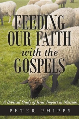 Feeding Our Faith with the Gospels: A Biblical Study of Jesus' Impact as Messiah  -     By: Peter Phipps