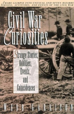 Civil War Curiosities: Strange Stories, Oddities, Events, and Coincidences  -     By: Webb B. Garrison